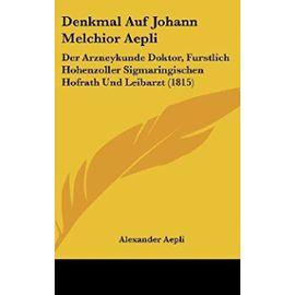 Denkmal Auf Johann Melchior Aepli: Der Arzneykunde Doktor, Furstlich Hohenzoller Sigmaringischen Hofrath Und Leibarzt (1815) - Alexander Aepli