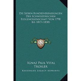 Die Sieben Bundesverfassungen Der Schweizerischen Eidgenossenschaft Von 1798 Bis 1815 (1838) - Troxler, Ignaz Paul Vital