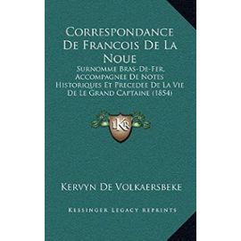 Correspondance de Francois de La Noue: Surnomme Bras-de-Fer, Accompagnee de Notes Historiques Et Precedee de La Vie de Le Grand Captaine (1854) - Unknown