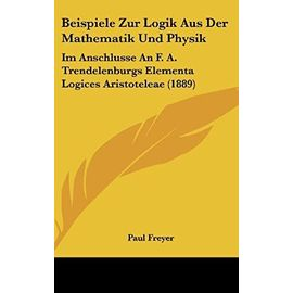 Beispiele Zur Logik Aus Der Mathematik Und Physik: Im Anschlusse an F. A. Trendelenburgs Elementa Logices Aristoteleae (1889) - Unknown