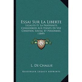 Essai Sur La Liberte: Legalite Et La Fraternite, Considerees Aux Points de Vue Chretien, Social Et Personnel (1849) - Unknown