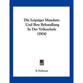 Die Leipziger Mundart: Und Ihre Behandlung in Der Volksschule (1904) - Unknown