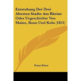 Entstehung Der Drei Altesten Stadte Am Rheine Oder Urgeschichte Von Mainz, Bonn Und Koln (1851) - Franz Ritter