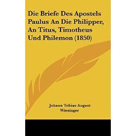 Die Briefe Des Apostels Paulus an Die Philipper, an Titus, Timotheus Und Philemon (1850) - Unknown