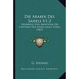 Die Araber Des Sahels V1-2: Erlebnisse Und Abenteuer Des Capitains Der Spahis Emile Tissol (1865) - G Hennig