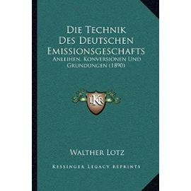 Die Technik Des Deutschen Emissionsgeschafts: Anleihen, Konversionen Und Grundungen (1890) - Walther Lotz
