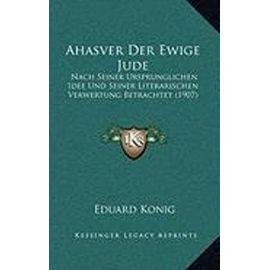 Ahasver Der Ewige Jude: Nach Seiner Ursprunglichen Idee Und Seiner Literarischen Verwertung Betrachtet (1907) - Unknown