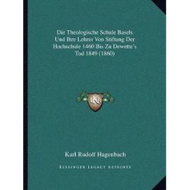 Die Theologische Schule Basels Und Ihre Lehrer Von Stiftung Der Hochschule 1460 Bis Zu Dewette's Tod 1849 (1860) - Unknown