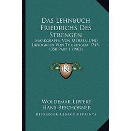 Das Lehnbuch Friedrichs Des Strengen: Markgrafen Von Meissen Und Landgrfen Von Thuringen, 1349-1350 Part 1 (1903) - Unknown