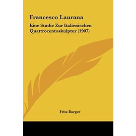 Francesco Laurana: Eine Studie Zur Italienischen Quattrocentoskulptur (1907) - Fritz Burger