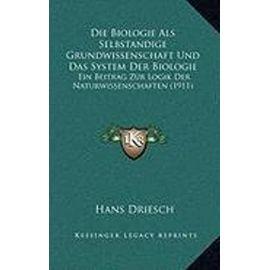 Die Biologie ALS Selbstandige Grundwissenschaft Und Das System Der Biologie: Ein Beitrag Zur Logik Der Naturwissenschaften (1911) - Hans Driesch