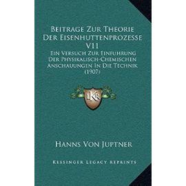 Beitrage Zur Theorie Der Eisenhuttenprozesse V11: Ein Versuch Zur Einfuhrung Der Physikalisch-Chemischen Anschauungen in Die Technik (1907) - Hanns Von Juptner