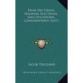 Trina Dei Gratia, Nimirum, Electionis, Sanctificationis, Contrina Dei Gratia, Nimirum, Electionis, Sanctificationis, Conservationis (1637) Servationis (1637) - Jacob Trigland