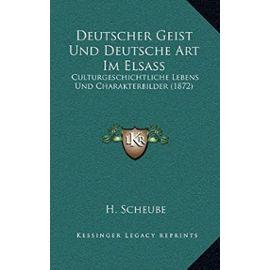 Deutscher Geist Und Deutsche Art Im Elsass: Culturgeschichtliche Lebens Und Charakterbilder (1872) - H Scheube