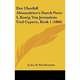 Der Uberfall Alexandrien's Durch Peter I, Konig Von Jerusalem Und Cypern, Book 1 (1886) - Unknown