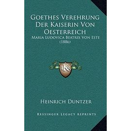 Goethes Verehrung Der Kaiserin Von Oesterreich: Maria Ludovica Beatrix Von Este (1886) - Heinrich Duntzer