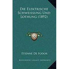 Die Elektrische Schweissung Und Lothung (1892) - Etienne De Fodor