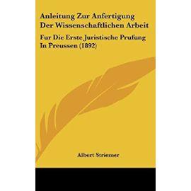 Anleitung Zur Anfertigung Der Wissenschaftlichen Arbeit: Fur Die Erste Juristische Prufung in Preussen (1892) - Albert Striemer