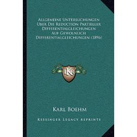 Allgemeine Untersuchungen Uber Die Reduction Partieller Differentialgleichungen Auf Gewolnlich Differentialgleichungen (1896) - Karl Boehm