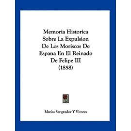 Memoria Historica Sobre La Expulsion de Los Moriscos de Espana En El Reinado de Felipe III (1858) - Matias Sangrador Y Vitores