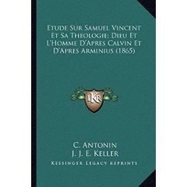 Etude Sur Samuel Vincent Et Sa Theologie; Dieu Et L'Homme D'Apres Calvin Et D'Apres Arminius (1865) - L D Abelous