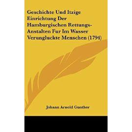 Geschichte Und Itzige Einrichtung Der Hamburgischen Rettungs-Anstalten Fur Im Wasser Verungluckte Menschen (1794) - Johann Arnold Gunther