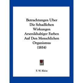 Betrachtungen Uber Die Schadlichen Wirkungen Arsenikhaltiger Farben Auf Den Menschlichen Organismus (1854) - F W Kleist