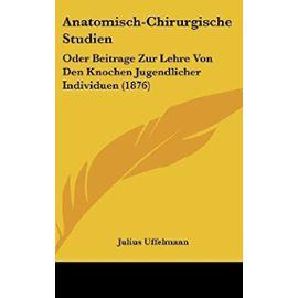 Anatomisch-Chirurgische Studien: Oder Beitrage Zur Lehre Von Den Knochen Jugendlicher Individuen (1876) - Unknown
