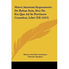 Marci Antonini Imperatoris de Rebus Suis, Sive de Eis Qae Ad Se Pertinere Censebat, Libri XII (1652) - Unknown