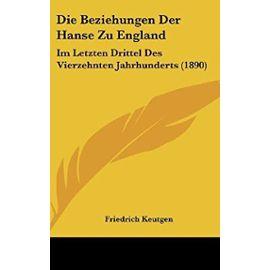 Die Beziehungen Der Hanse Zu England: Im Letzten Drittel Des Vierzehnten Jahrhunderts (1890) - Unknown