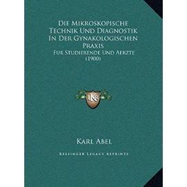Die Mikroskopische Technik Und Diagnostik in Der Gynakologischen Praxis: Fur Studierende Und Aerzte (1900) - Karl Abel