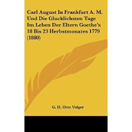Carl August in Frankfurt A. M. Und Die Glucklichsten Tage Im Leben Der Eltern Goethe's 18 Bis 23 Herbstmonates 1779 (1880) - Unknown