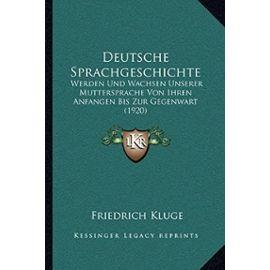 Deutsche Sprachgeschichte: Werden Und Wachsen Unserer Muttersprache Von Ihren Anfangen Bis Zur Gegenwart (1920) - Friedrich Kluge