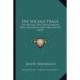 Die Sociale Frage: Ein Beitrag Zur Orientierung Uber Ihr Wesen Und Ihre Losung (1899) - Unknown