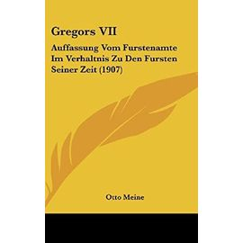 Gregors VII: Auffassung Vom Furstenamte Im Verhaltnis Zu Den Fursten Seiner Zeit (1907) - Otto Meine