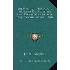 Die Mystische Theologie Makarius Des Aegypters Und Die Altesten Ansatze Christlicher Mystik (1908) - Joseph Stoffels