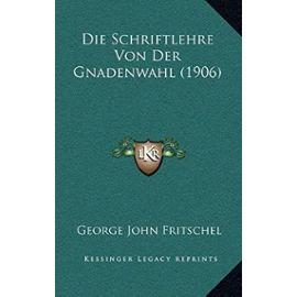 Die Schriftlehre Von Der Gnadenwahl (1906) - Fritschel, George John