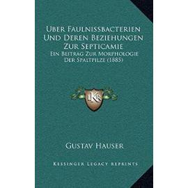 Uber Faulnissbacterien Und Deren Beziehungen Zur Septicamie: Ein Beitrag Zur Morphologie Der Spaltpilze (1885) - Gustav Hauser