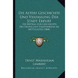 Die Altere Geschichte Und Verfassung Der Stadt Erfurt: Ein Beitrag Zur Geschichte Des Deutschen Stadtewesens Im Mittelalter (1868) - Ernst Maximilian Lambert