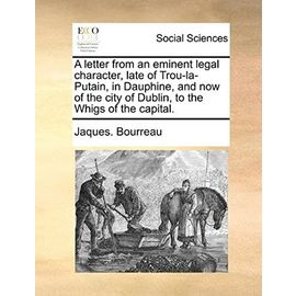 A Letter from an Eminent Legal Character, Late of Trou-La-Putain, in Dauphine, and Now of the City of Dublin, to the Whigs of the Capital - Bourreau, Jaques