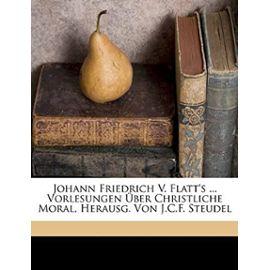 Johann Friedrich V. Flatt's ... Vorlesungen Uber Christliche Moral, Herausg. Von J.C.F. Steudel - Von Flatt, Johann Friedrich