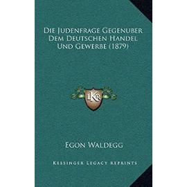 Die Judenfrage Gegenuber Dem Deutschen Handel Und Gewerbe (1879) - Egon Waldegg