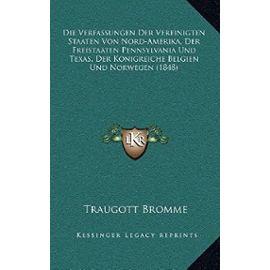 Die Verfassungen Der Vereinigten Staaten Von Nord-Amerika, Der Freistaaten Pennsylvania Und Texas, Der Konigreiche Belgien Und Norwegen (1848) - Traugott Bromme