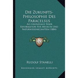 Die Zukunfts-Philosophie Des Paracelsus: ALS Grundlage Einer Reformation Fur Medicin Und Naturwissenschaften (1884) - Rudolf Stanelli