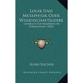 Logik Und Metaphysik Oder Wissenschaftslehre: Lehrbuch Fur Akademische Vorlesungen (1852) - Unknown