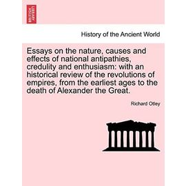 Essays on the Nature, Causes and Effects of National Antipathies, Credulity and Enthusiasm: With an Historical Review of the Revolutions of Empires, ... Ages to the Death of Alexander the Great. - Otley, Richard