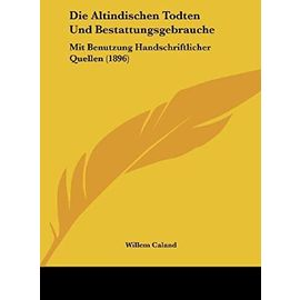 Die Altindischen Todten Und Bestattungsgebrauche: Mit Benutzung Handschriftlicher Quellen (1896) - Willem Caland