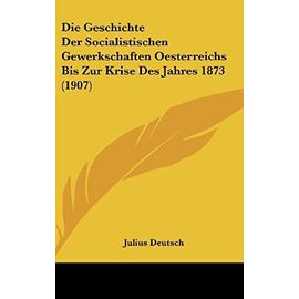 Die Geschichte Der Socialistischen Gewerkschaften Oesterreichs Bis Zur Krise Des Jahres 1873 (1907) - Julius Deutsch