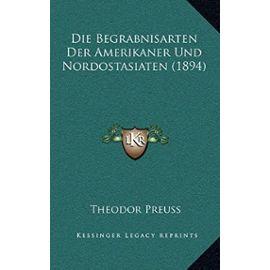 Die Begrabnisarten Der Amerikaner Und Nordostasiaten (1894) - Theodor Preuss