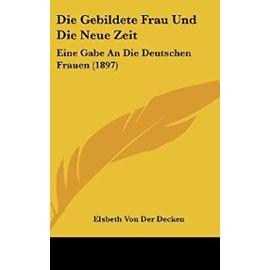 Die Gebildete Frau Und Die Neue Zeit: Eine Gabe an Die Deutschen Frauen (1897) - Elsbeth Von Der Decken